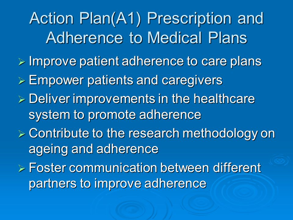 Action Plan(A1) Prescription and Adherence to Medical Plans  Improve patient adherence to care plans  Empower patients and caregivers  Deliver improvements in the healthcare system to promote adherence  Contribute to the research methodology on ageing and adherence  Foster communication between different partners to improve adherence