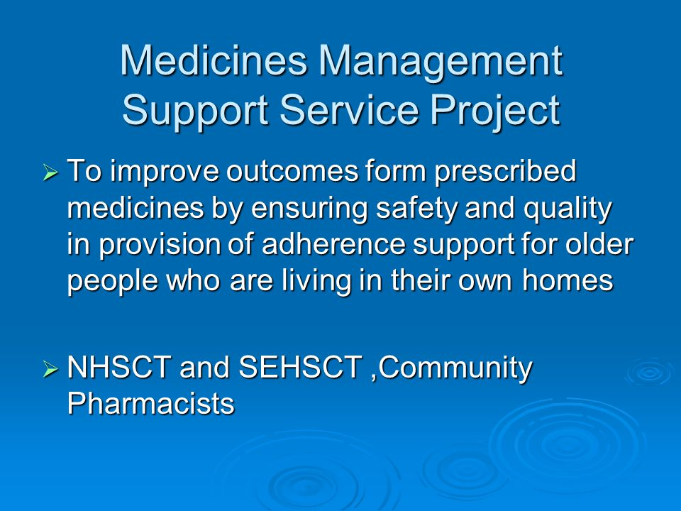 Medicines Management Support Service Project  To improve outcomes form prescribed medicines by ensuring safety and quality in provision of adherence support for older people who are living in their own homes  NHSCT and SEHSCT,Community Pharmacists