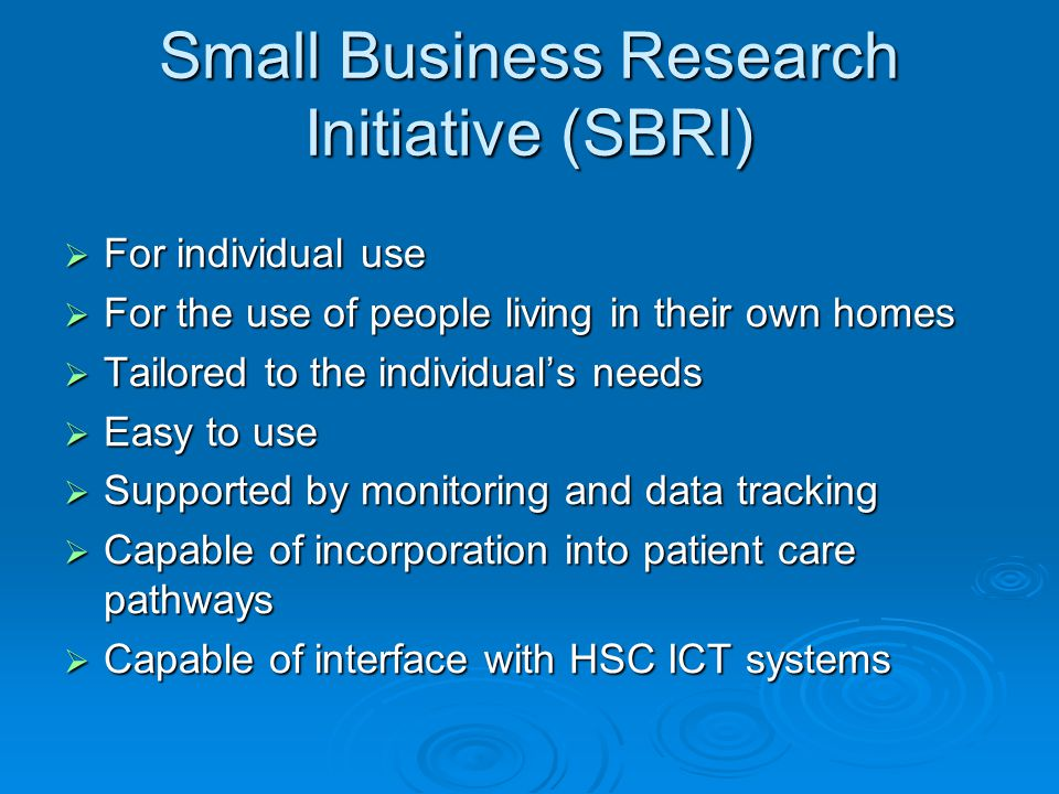 Small Business Research Initiative (SBRI)  For individual use  For the use of people living in their own homes  Tailored to the individual's needs  Easy to use  Supported by monitoring and data tracking  Capable of incorporation into patient care pathways  Capable of interface with HSC ICT systems