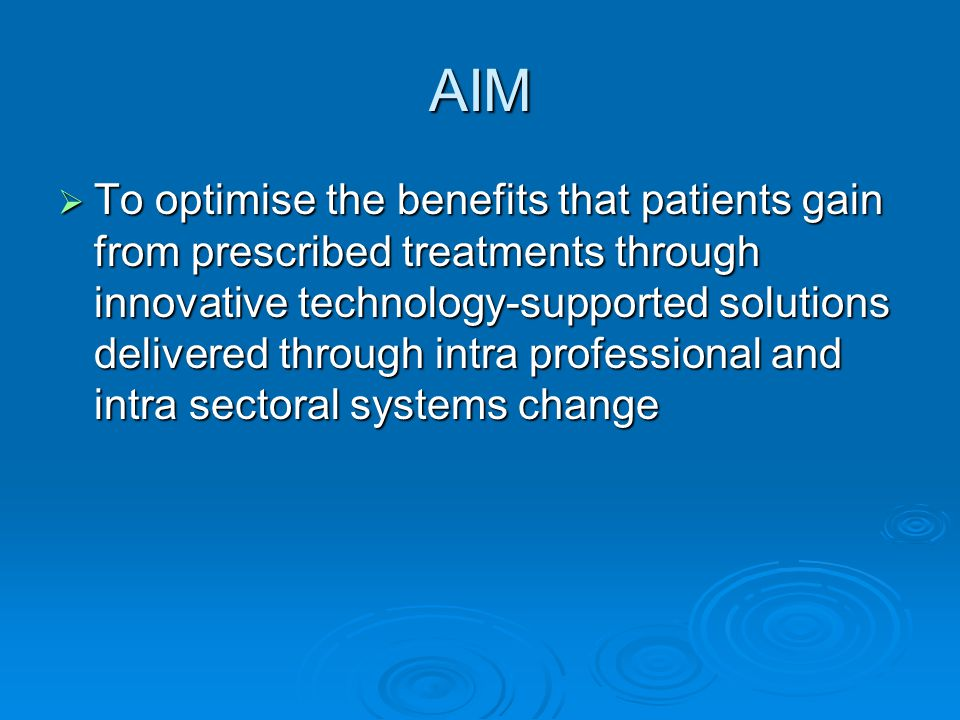 AIM  To optimise the benefits that patients gain from prescribed treatments through innovative technology-supported solutions delivered through intra professional and intra sectoral systems change