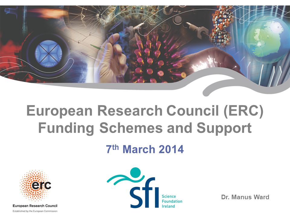 SFI - Research for Ireland's Future European Research Council (ERC) Funding Schemes and Support 7 th March 2014 Dr. Manus Ward
