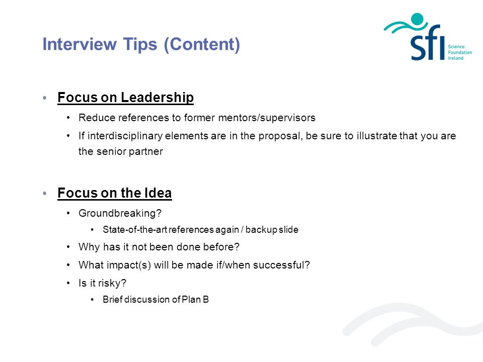 Interview Tips (Content) Focus on Leadership Reduce references to former mentors/supervisors If interdisciplinary elements are in the proposal, be sur