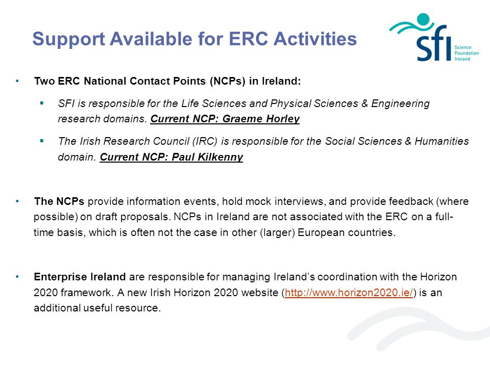 Support Available for ERC Activities Two ERC National Contact Points (NCPs) in Ireland:  SFI is responsible for the Life Sciences and Physical Scienc