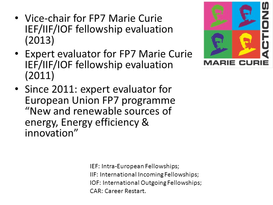 Vice-chair for FP7 Marie Curie IEF/IIF/IOF fellowship evaluation (2013) Expert evaluator for FP7 Marie Curie IEF/IIF/IOF fellowship evaluation (2011) Since 2011: expert evaluator for European Union FP7 programme New and renewable sources of energy, Energy efficiency & innovation IEF: Intra-European Fellowships; IIF: International Incoming Fellowships; IOF: International Outgoing Fellowships; CAR: Career Restart.