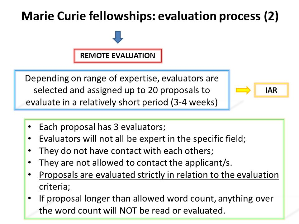 Marie Curie fellowships: evaluation process (2) Depending on range of expertise, evaluators are selected and assigned up to 20 proposals to evaluate in a relatively short period (3-4 weeks) Each proposal has 3 evaluators; Evaluators will not all be expert in the specific field; They do not have contact with each others; They are not allowed to contact the applicant/s.
