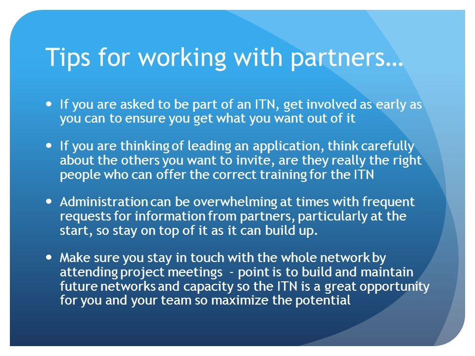 Tips for working with partners… If you are asked to be part of an ITN, get involved as early as you can to ensure you get what you want out of it If you are thinking of leading an application, think carefully about the others you want to invite, are they really the right people who can offer the correct training for the ITN Administration can be overwhelming at times with frequent requests for information from partners, particularly at the start, so stay on top of it as it can build up.