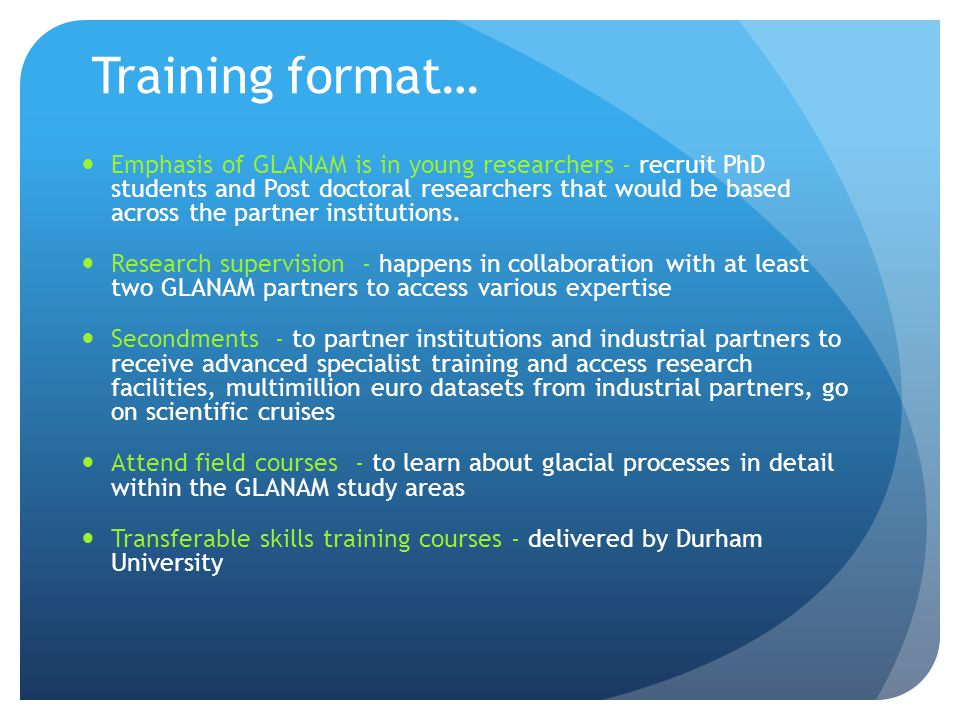 Training format… Emphasis of GLANAM is in young researchers - recruit PhD students and Post doctoral researchers that would be based across the partner institutions.