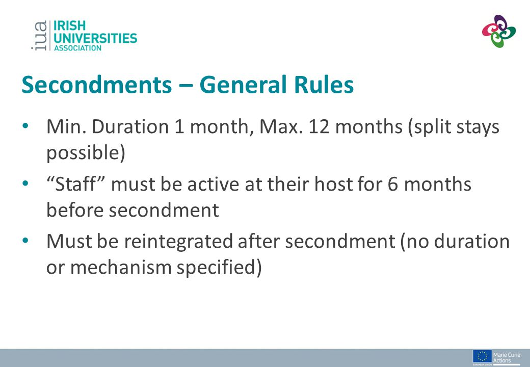 """Min. Duration 1 month, Max. 12 months (split stays possible) """"Staff"""" must be active at their host for 6 months before secondment Must be reintegrated"""