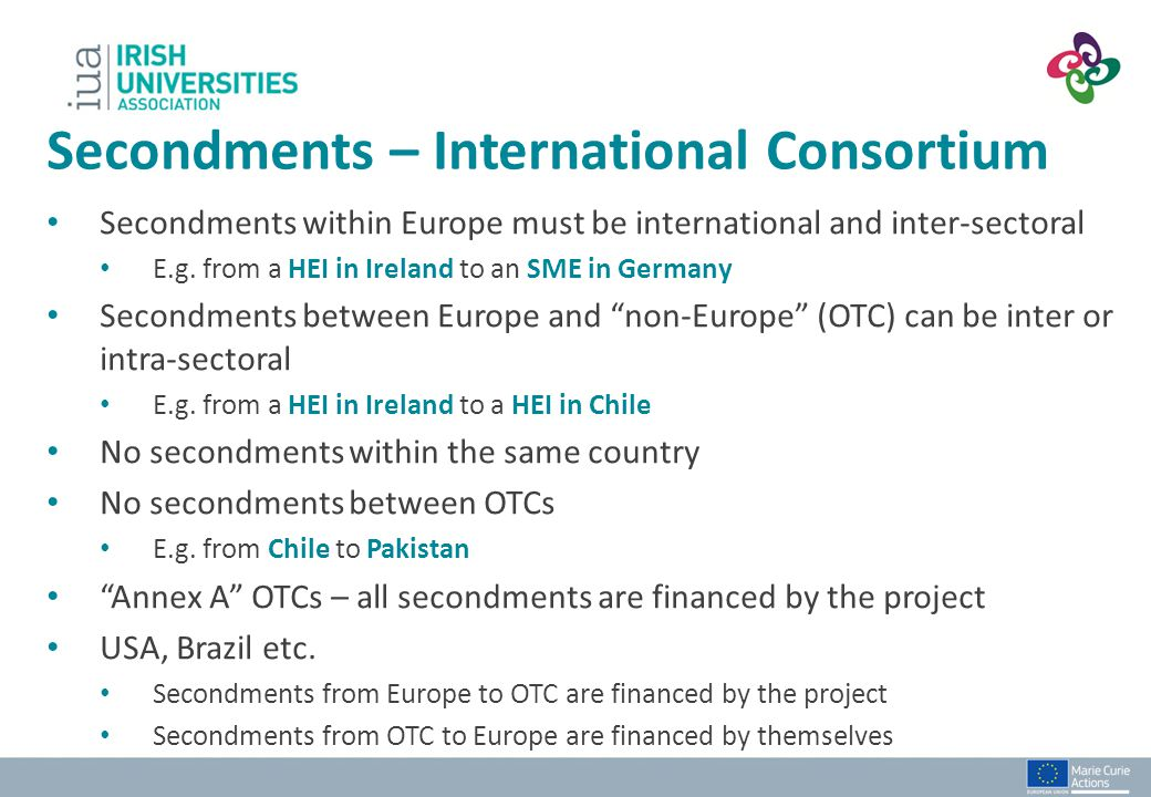 """Secondments within Europe must be international and inter-sectoral E.g. from a HEI in Ireland to an SME in Germany Secondments between Europe and """"non"""
