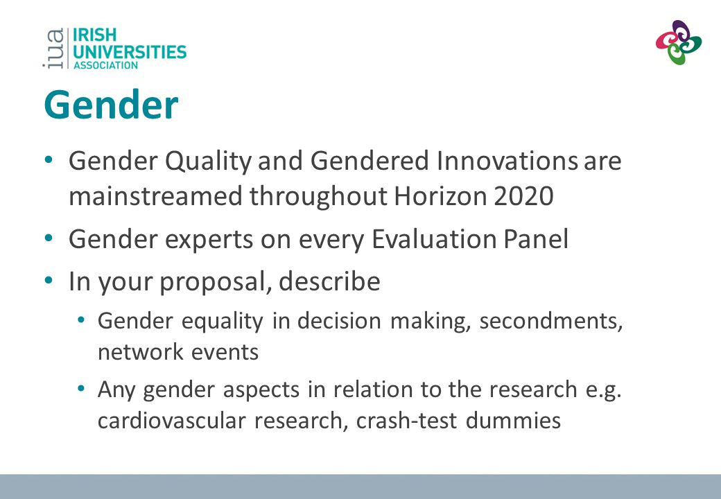 Gender Gender Quality and Gendered Innovations are mainstreamed throughout Horizon 2020 Gender experts on every Evaluation Panel In your proposal, des