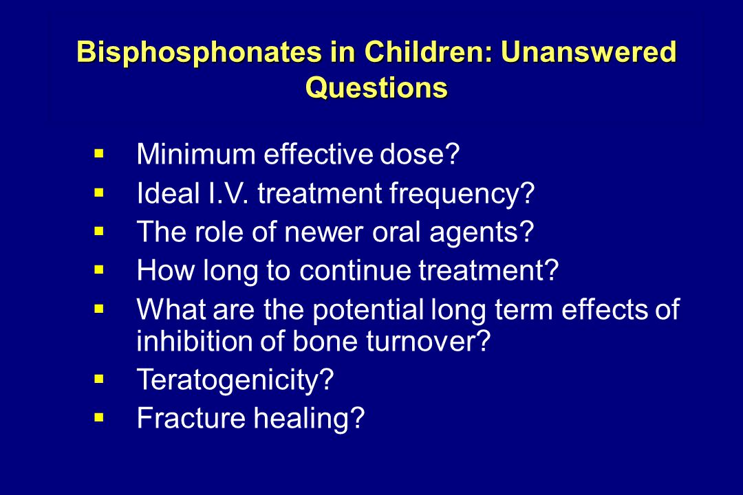 Bisphosphonates in Children: Unanswered Questions  Minimum effective dose.