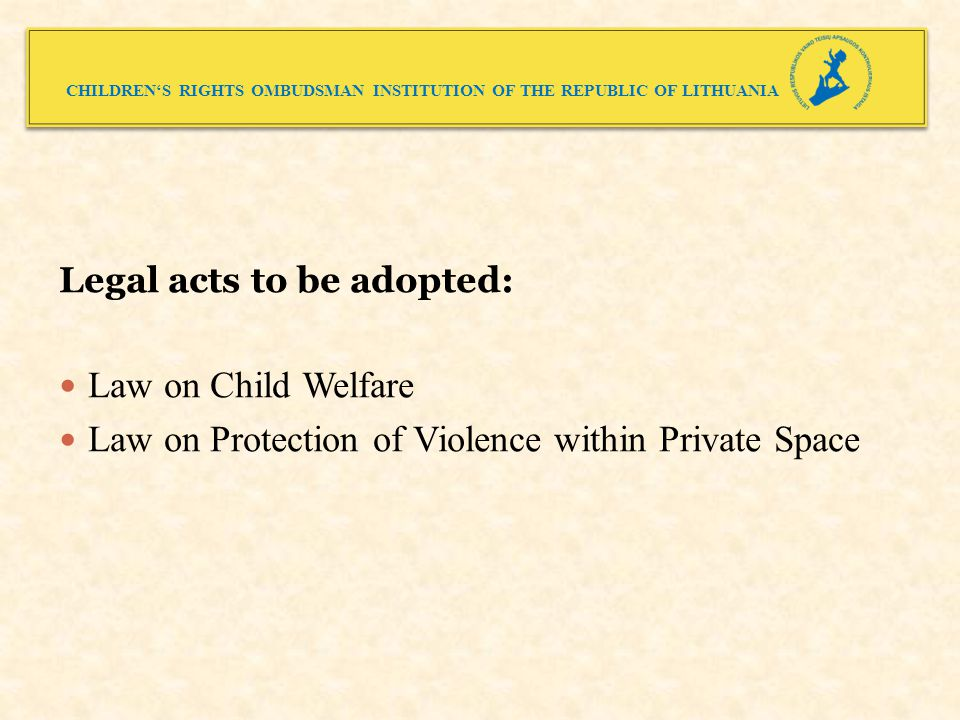CHILDREN'S RIGHTS OMBUDSMAN INSTITUTION OF THE REPUBLIC OF LITHUANIA Legal acts to be adopted: Law on Child Welfare Law on Protection of Violence within Private Space