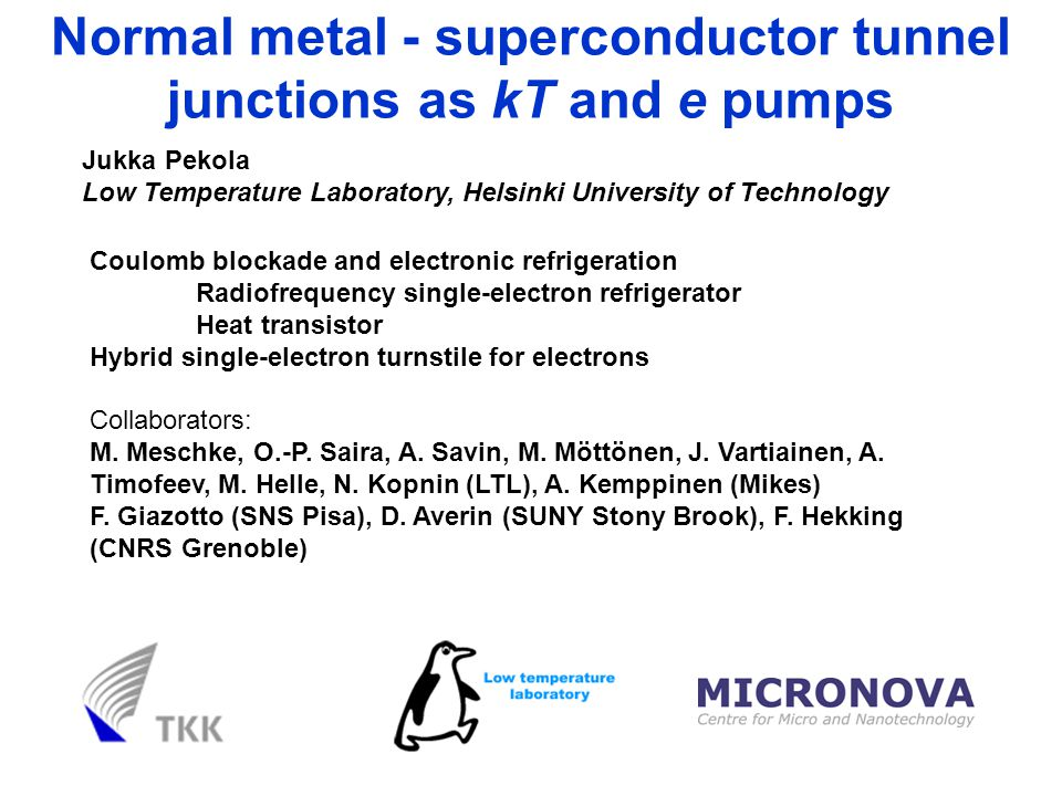 Jukka Pekola Low Temperature Laboratory, Helsinki University of Technology Normal metal - superconductor tunnel junctions as kT and e pumps Coulomb blockade and electronic refrigeration Radiofrequency single-electron refrigerator Heat transistor Hybrid single-electron turnstile for electrons Collaborators: M.
