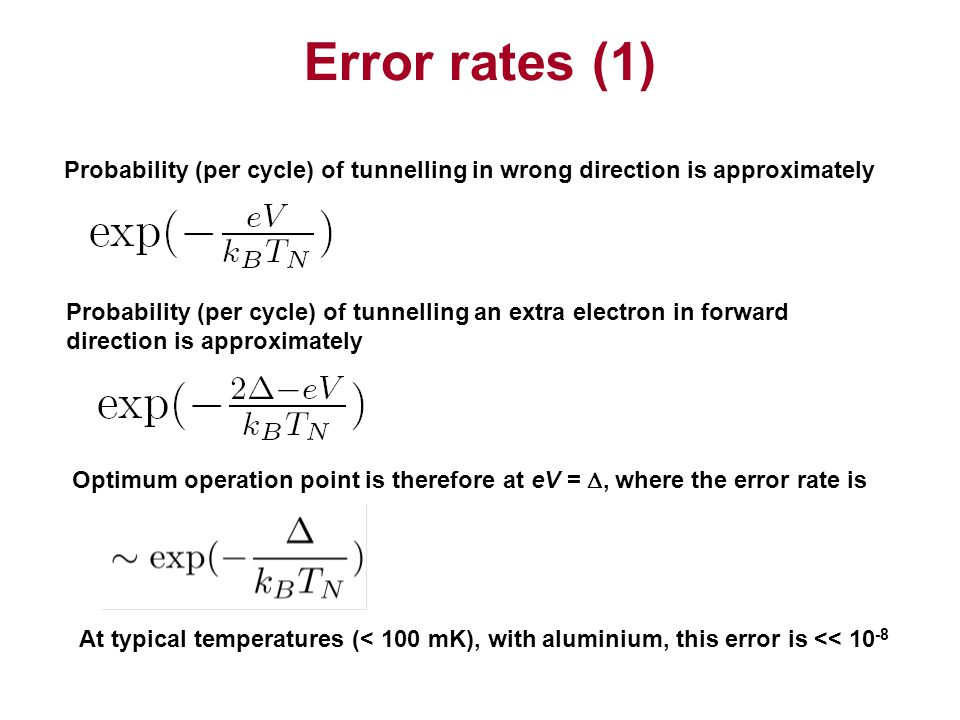 Error rates (1) Probability (per cycle) of tunnelling in wrong direction is approximately Probability (per cycle) of tunnelling an extra electron in forward direction is approximately Optimum operation point is therefore at eV = , where the error rate is At typical temperatures (< 100 mK), with aluminium, this error is << 10 -8
