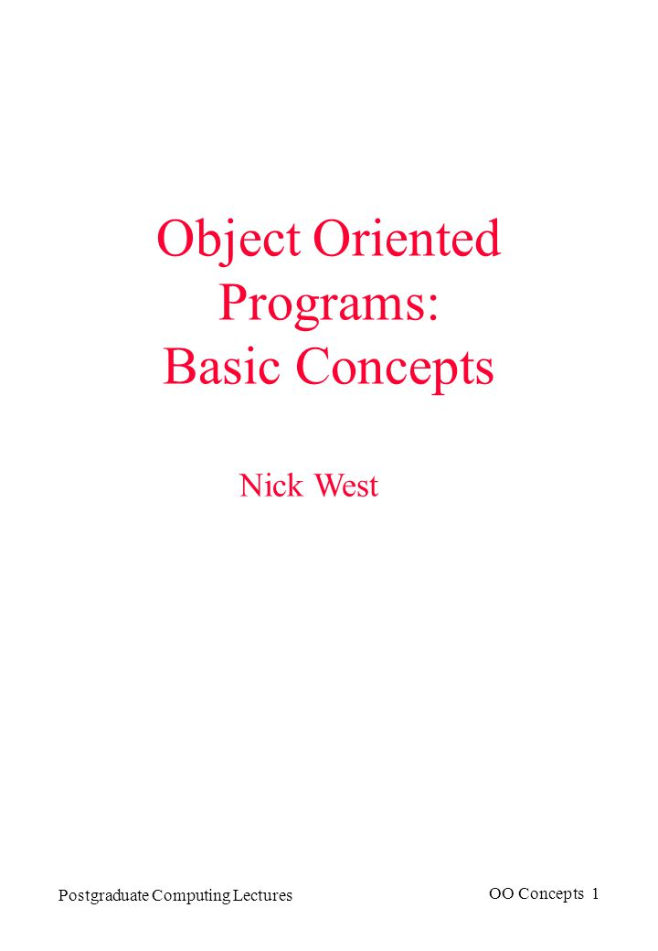 Postgraduate Computing Lectures OO Concepts 1 Object Oriented Programs: Basic Concepts Nick West