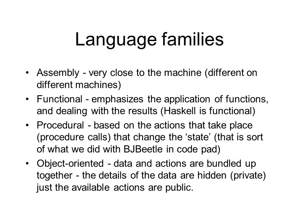 Language families Assembly - very close to the machine (different on different machines) Functional - emphasizes the application of functions, and dea