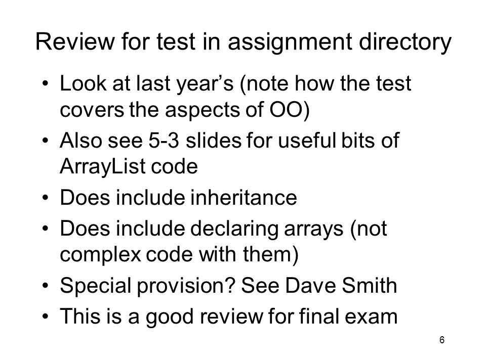 Review for test in assignment directory Look at last year's (note how the test covers the aspects of OO) Also see 5-3 slides for useful bits of ArrayList code Does include inheritance Does include declaring arrays (not complex code with them) Special provision.