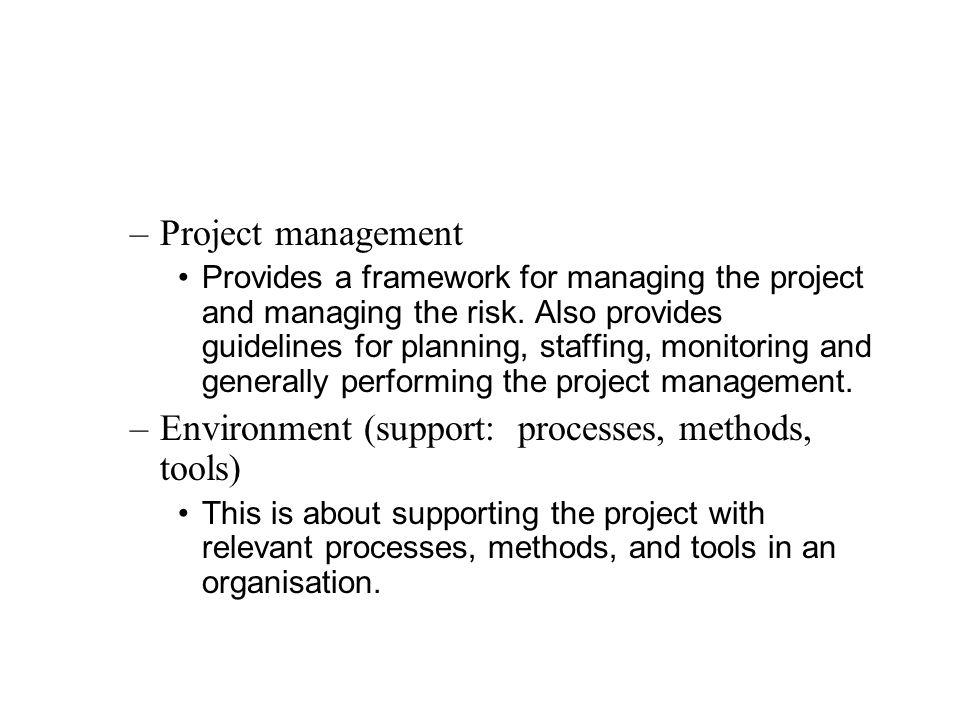 –Project management Provides a framework for managing the project and managing the risk.