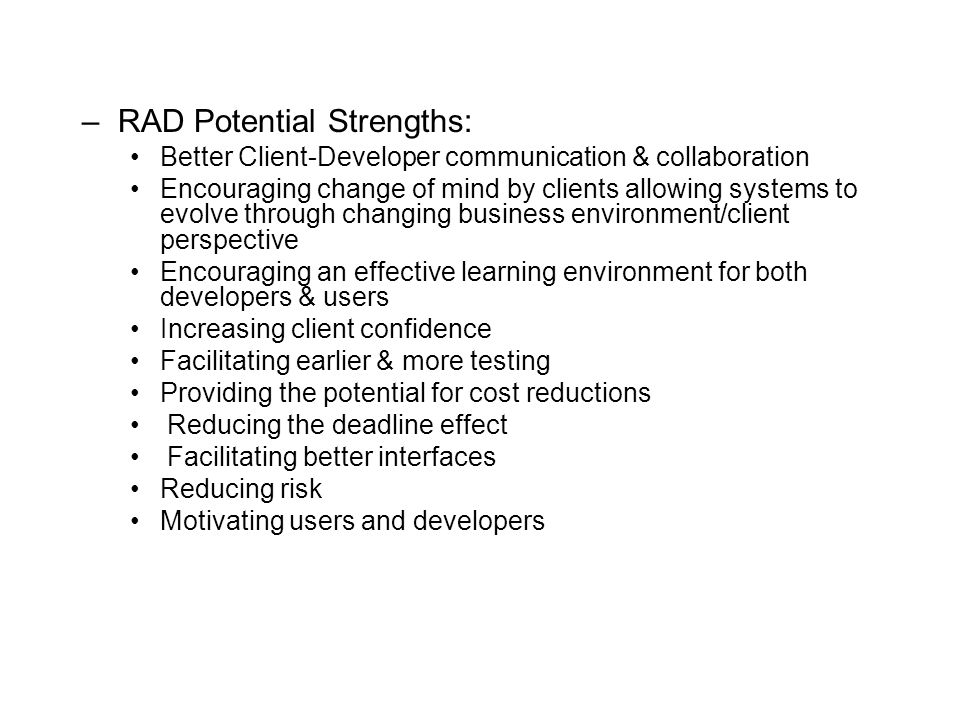 –RAD Potential Strengths: Better Client-Developer communication & collaboration Encouraging change of mind by clients allowing systems to evolve through changing business environment/client perspective Encouraging an effective learning environment for both developers & users Increasing client confidence Facilitating earlier & more testing Providing the potential for cost reductions Reducing the deadline effect Facilitating better interfaces Reducing risk Motivating users and developers