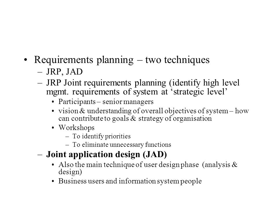 Requirements planning – two techniques –JRP, JAD –JRP Joint requirements planning (identify high level mgmt.