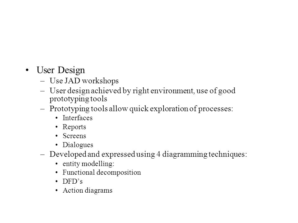 User Design –Use JAD workshops –User design achieved by right environment, use of good prototyping tools –Prototyping tools allow quick exploration of processes: Interfaces Reports Screens Dialogues –Developed and expressed using 4 diagramming techniques: entity modelling: Functional decomposition DFD's Action diagrams
