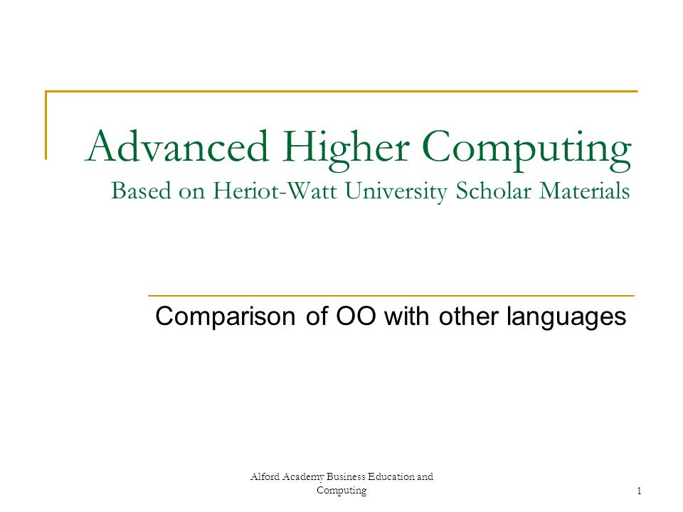 Alford Academy Business Education and Computing1 Advanced Higher Computing Based on Heriot-Watt University Scholar Materials Comparison of OO with oth