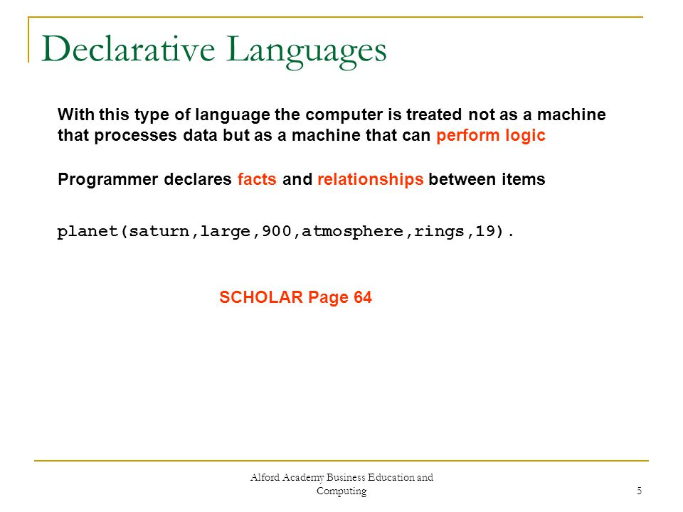Alford Academy Business Education and Computing 5 Declarative Languages With this type of language the computer is treated not as a machine that processes data but as a machine that can perform logic Programmer declares facts and relationships between items planet(saturn,large,900,atmosphere,rings,19).