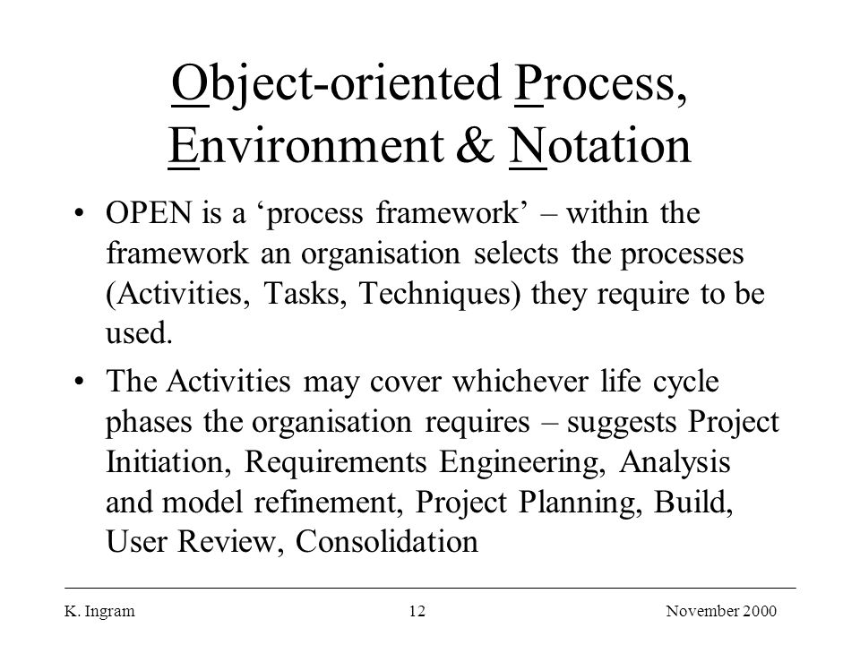 K. Ingram12November 2000 Object-oriented Process, Environment & Notation OPEN is a 'process framework' – within the framework an organisation selects
