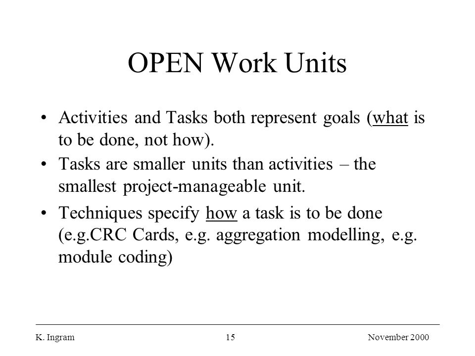 K. Ingram15November 2000 OPEN Work Units Activities and Tasks both represent goals (what is to be done, not how). Tasks are smaller units than activit