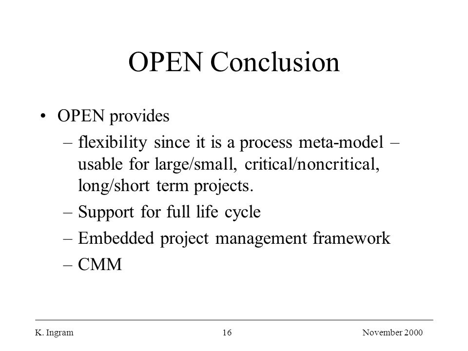 K. Ingram16November 2000 OPEN Conclusion OPEN provides –flexibility since it is a process meta-model – usable for large/small, critical/noncritical, l