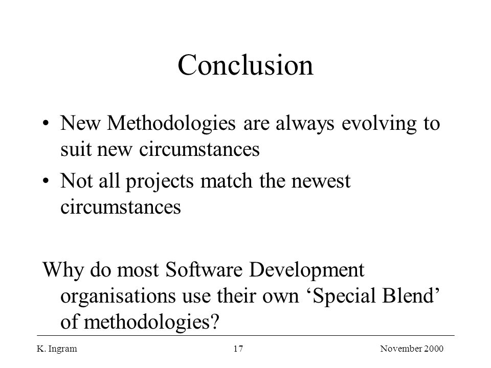 K. Ingram17November 2000 Conclusion New Methodologies are always evolving to suit new circumstances Not all projects match the newest circumstances Wh