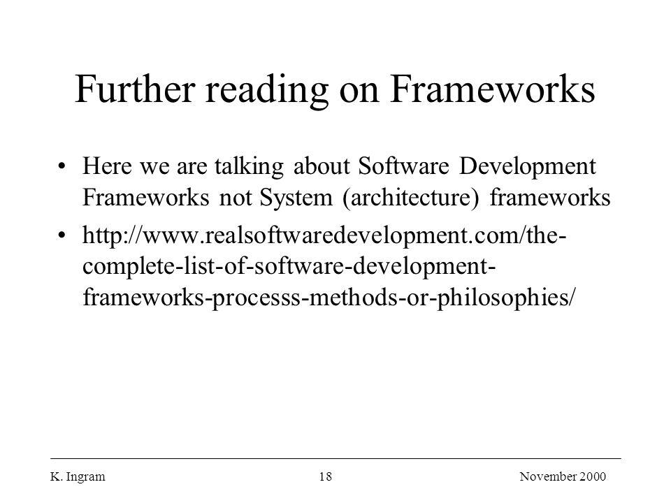 K. Ingram18November 2000 Further reading on Frameworks Here we are talking about Software Development Frameworks not System (architecture) frameworks