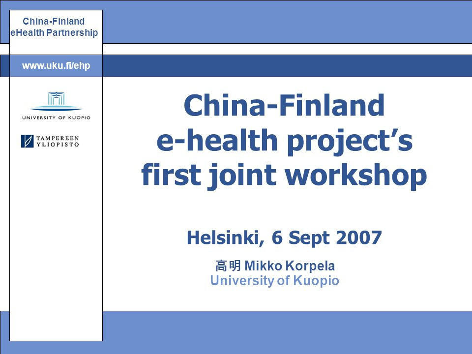 China-Finland eHealth Partnership www.uku.fi/ehp 高明 Mikko Korpela University of Kuopio China-Finland e-health project's first joint workshop Helsinki, 6 Sept 2007