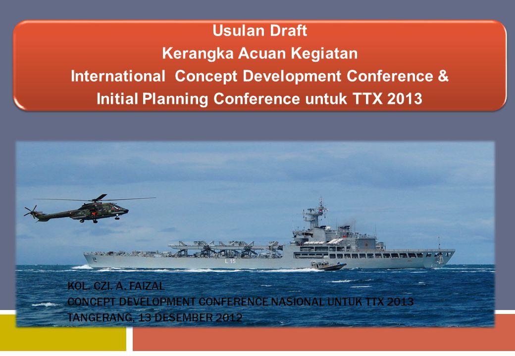 Usulan Draft Kerangka Acuan Kegiatan International Concept Development Conference & Initial Planning Conference untuk TTX 2013 KOL. CZI. A. FAIZAL CON