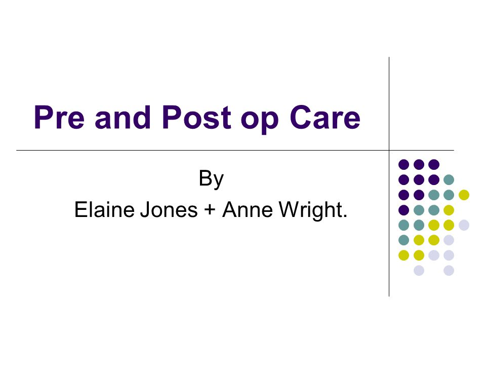 Pre and Post op Care By Elaine Jones + Anne Wright.