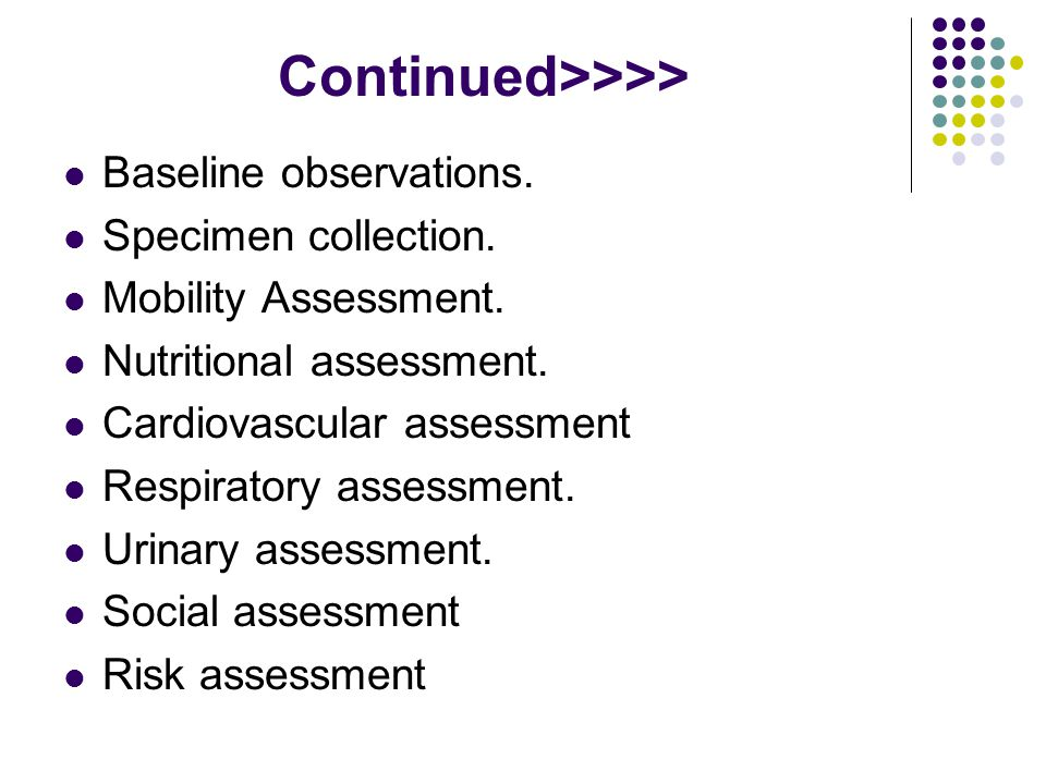 Continued>>>> Baseline observations. Specimen collection. Mobility Assessment. Nutritional assessment. Cardiovascular assessment Respiratory assessmen