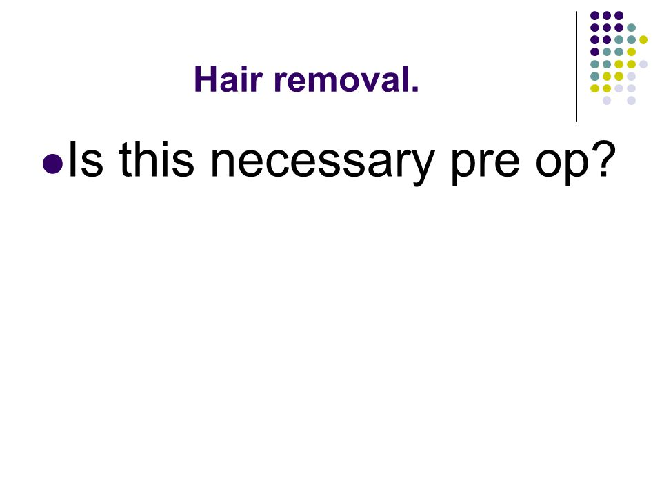 Hair removal. Is this necessary pre op?