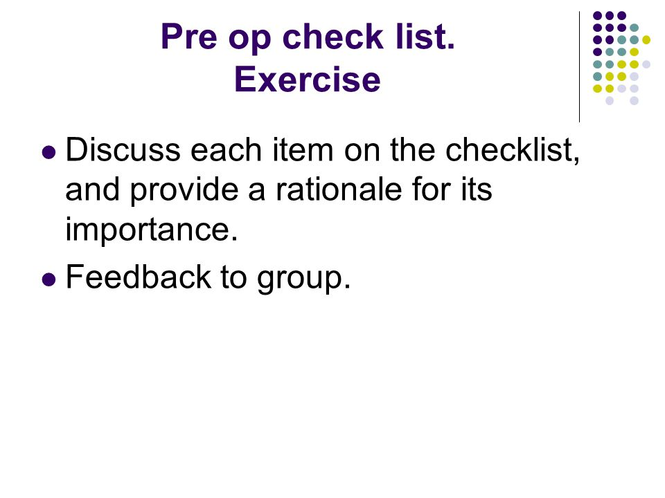Pre op check list. Exercise Discuss each item on the checklist, and provide a rationale for its importance. Feedback to group.