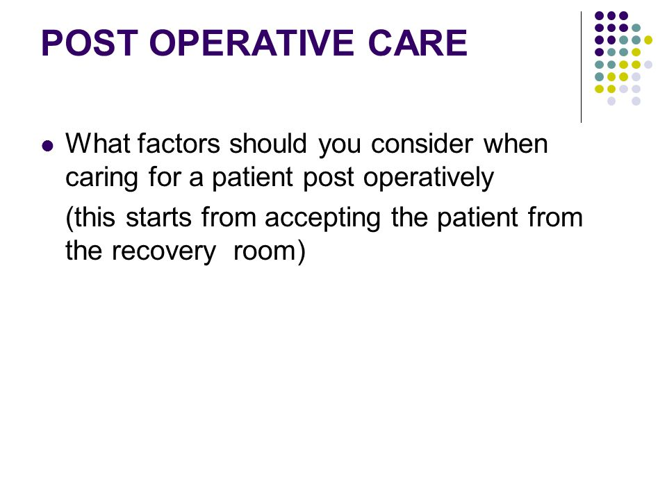 POST OPERATIVE CARE What factors should you consider when caring for a patient post operatively (this starts from accepting the patient from the recov