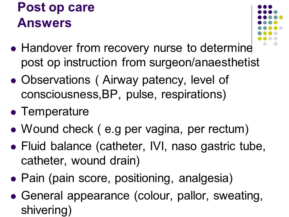 Post op care Answers Handover from recovery nurse to determine post op instruction from surgeon/anaesthetist Observations ( Airway patency, level of c