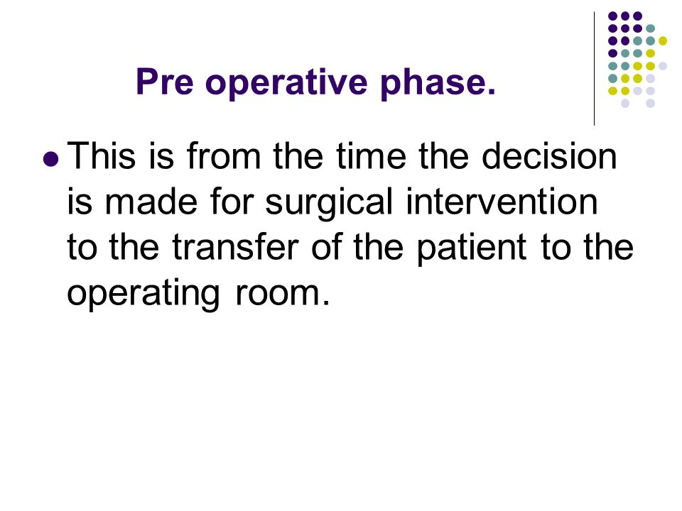 Pre operative phase. This is from the time the decision is made for surgical intervention to the transfer of the patient to the operating room.