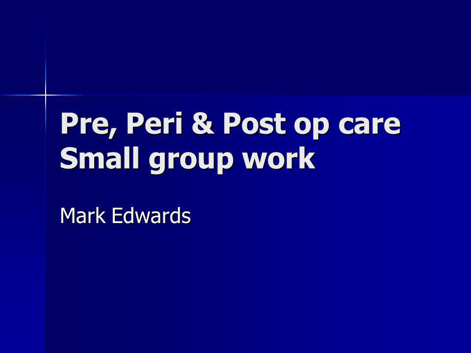 Pre, Peri & Post op care Small group work Mark Edwards