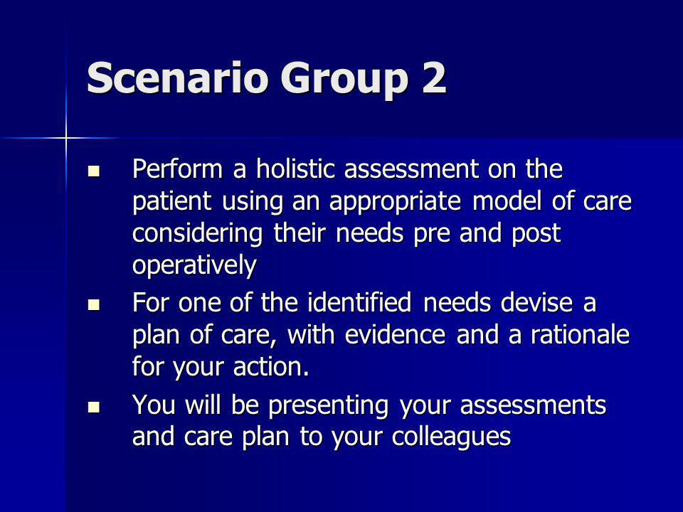 Scenario Group 2 Perform a holistic assessment on the patient using an appropriate model of care considering their needs pre and post operatively Perform a holistic assessment on the patient using an appropriate model of care considering their needs pre and post operatively For one of the identified needs devise a plan of care, with evidence and a rationale for your action.