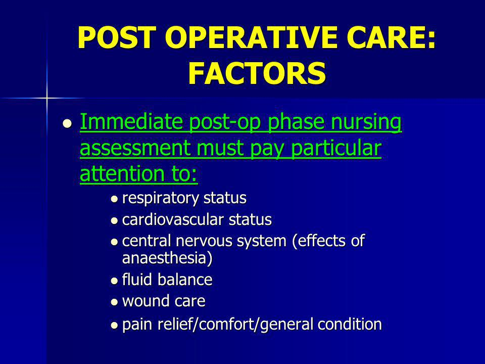 POST OPERATIVE CARE: FACTORS l Immediate post-op phase nursing assessment must pay particular attention to: l respiratory status l cardiovascular status l central nervous system (effects of anaesthesia) l fluid balance l wound care l pain relief/comfort/general condition