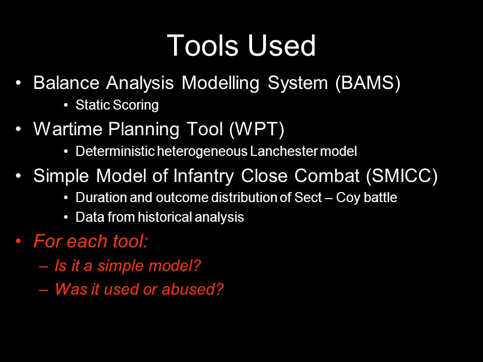 Tools Used Balance Analysis Modelling System (BAMS) Static Scoring Wartime Planning Tool (WPT) Deterministic heterogeneous Lanchester model Simple Model of Infantry Close Combat (SMICC) Duration and outcome distribution of Sect – Coy battle Data from historical analysis For each tool: –Is it a simple model.