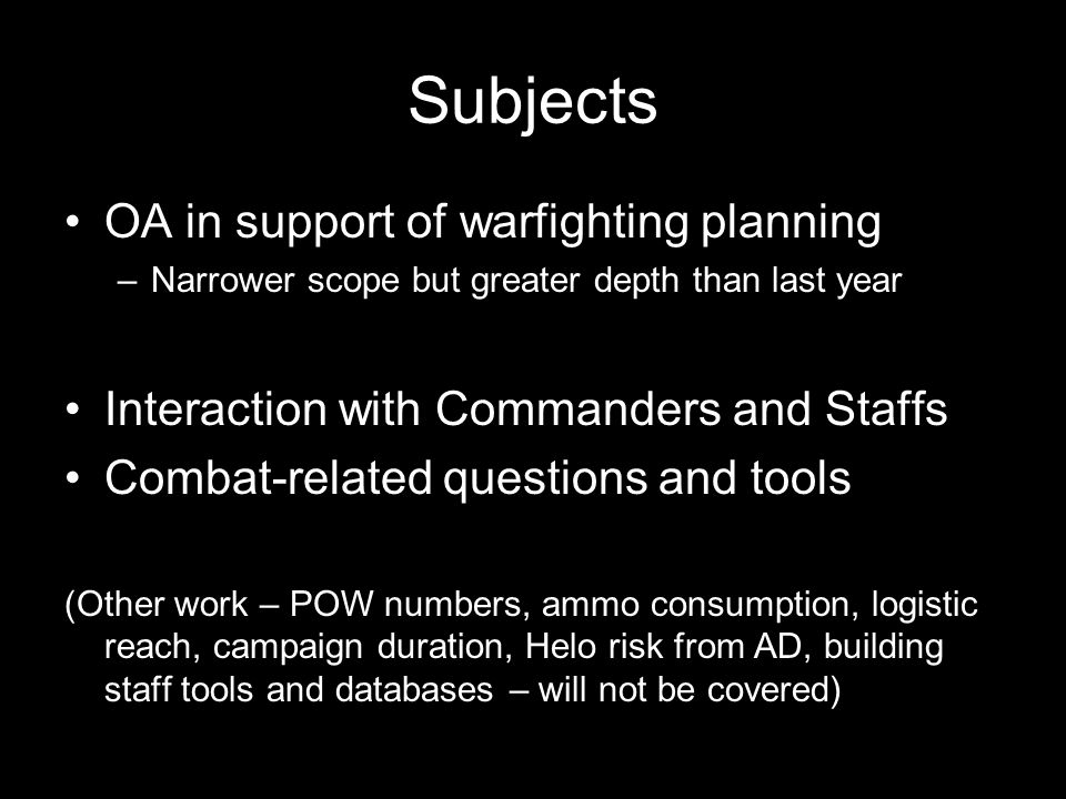 Subjects OA in support of warfighting planning –Narrower scope but greater depth than last year Interaction with Commanders and Staffs Combat-related questions and tools (Other work – POW numbers, ammo consumption, logistic reach, campaign duration, Helo risk from AD, building staff tools and databases – will not be covered)