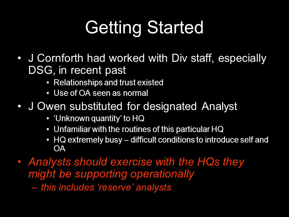 Tasking Cycle Question posed to OA by staff officer Often derived from Commander's tasking of staff Not tasked directly by Commanders Any HQ cell (Div and Bdes) could ask for OA support Timescale: 'by xx:00 today', 'before next Div update', 'by this time tomorrow' 2 – 24 hours (Applies to combat modelling tasks only – some logs and software tool tasks had longer timescales) Working to staff, not Commander Questions fairly specific and limited