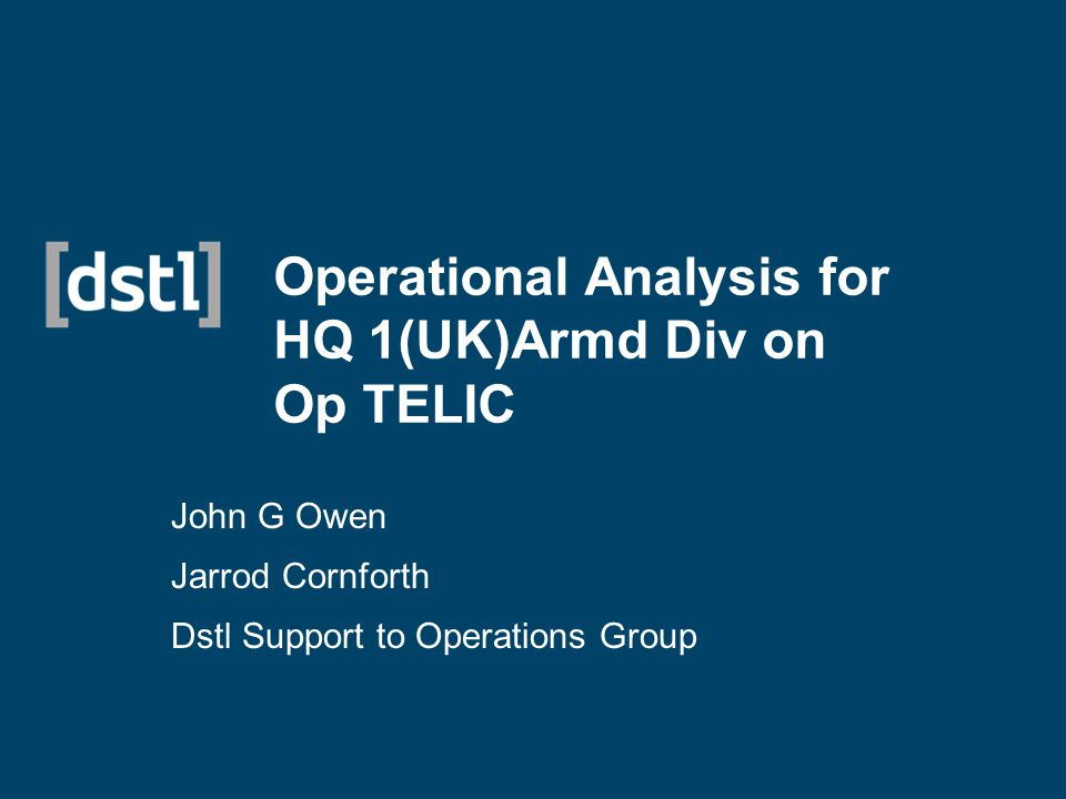 Operational Analysis for HQ 1(UK)Armd Div on Op TELIC John G Owen Jarrod Cornforth Dstl Support to Operations Group