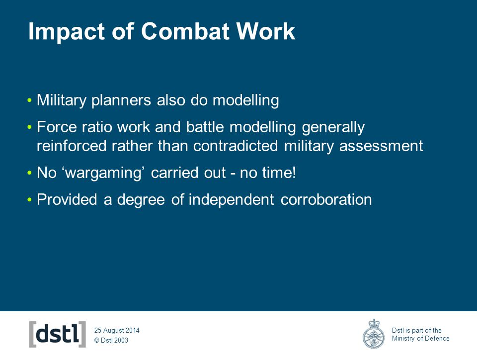 © Dstl 2003 Dstl is part of the Ministry of Defence 25 August 2014 Impact of Combat Work Military planners also do modelling Force ratio work and batt