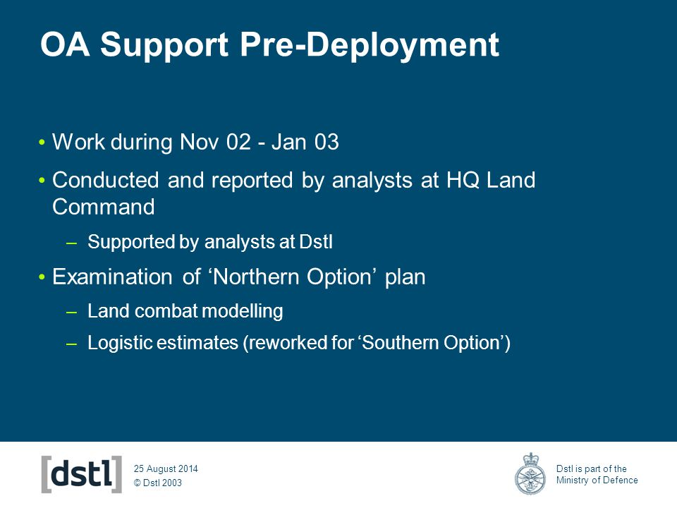 © Dstl 2003 Dstl is part of the Ministry of Defence 25 August 2014 OA Support Pre-Deployment Work during Nov 02 - Jan 03 Conducted and reported by ana